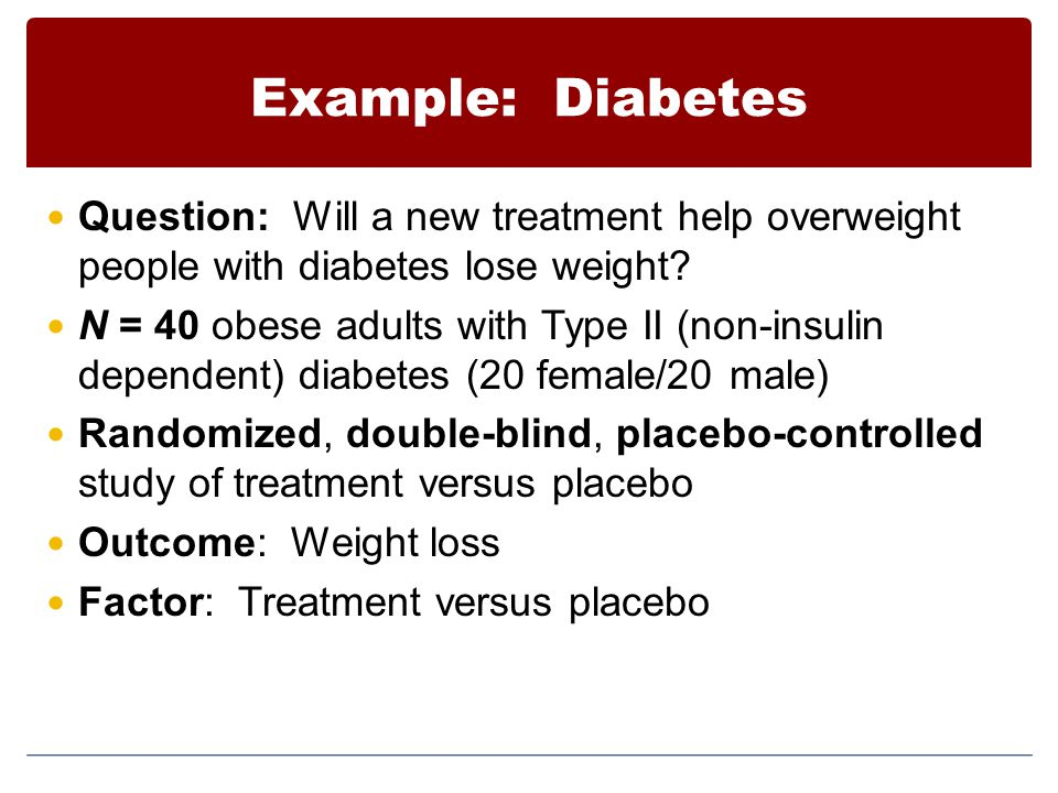 Example: Diabetes Question: Will a new treatment help overweight people with diabetes lose weight