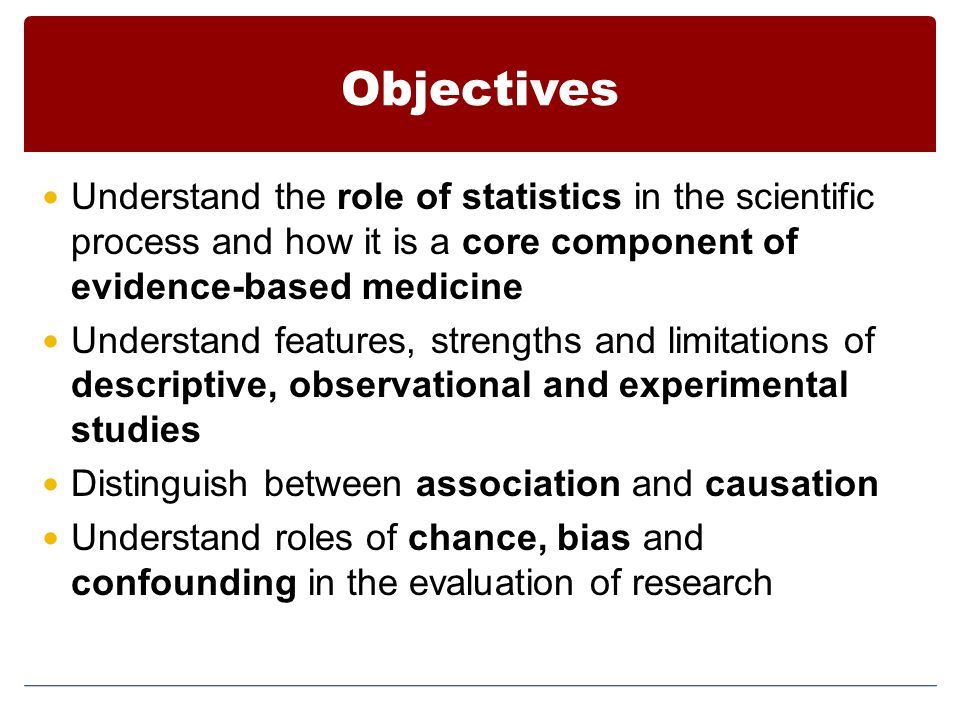Objectives Understand the role of statistics in the scientific process and how it is a core component of evidence-based medicine.