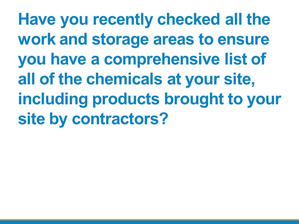 Have you recently checked all the work and storage areas to ensure you have a comprehensive list of all of the chemicals at your site, including products brought to your site by contractors