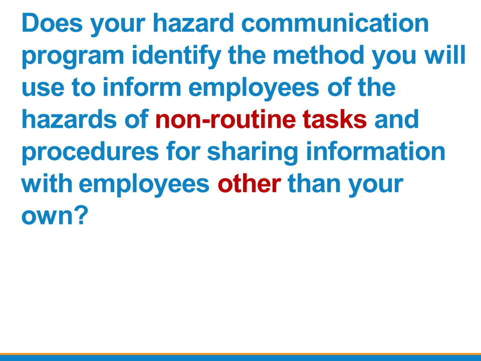 Does your hazard communication program identify the method you will use to inform employees of the hazards of non-routine tasks and procedures for sharing information with employees other than your own