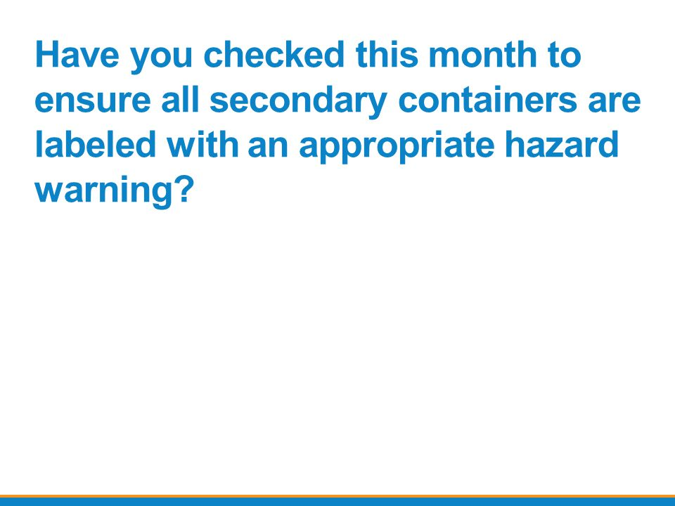 Have you checked this month to ensure all secondary containers are labeled with an appropriate hazard warning
