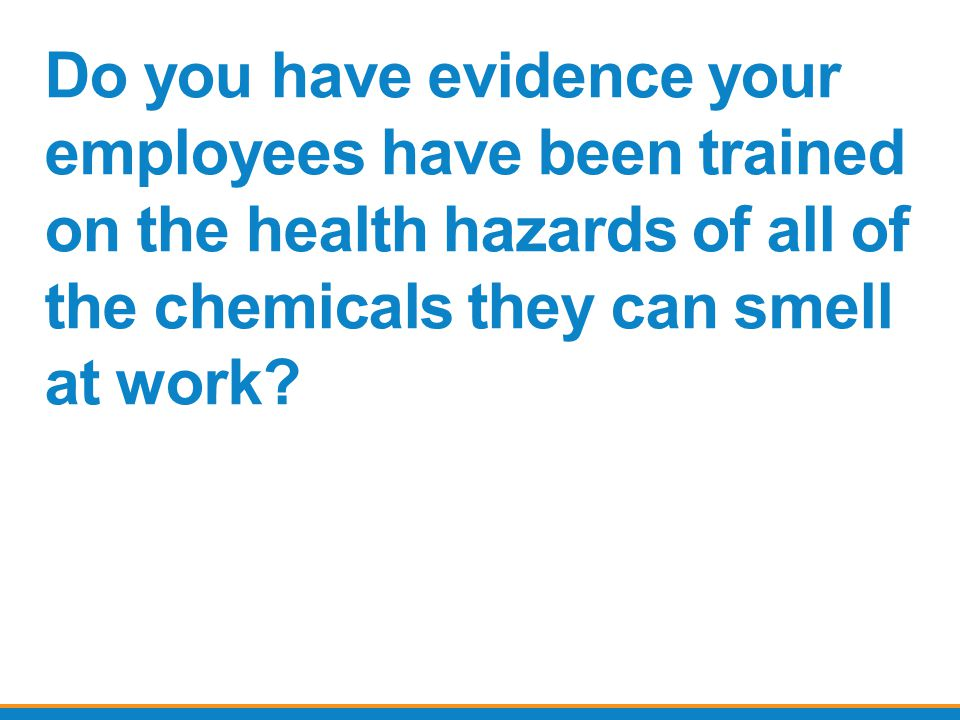 Do you have evidence your employees have been trained on the health hazards of all of the chemicals they can smell at work