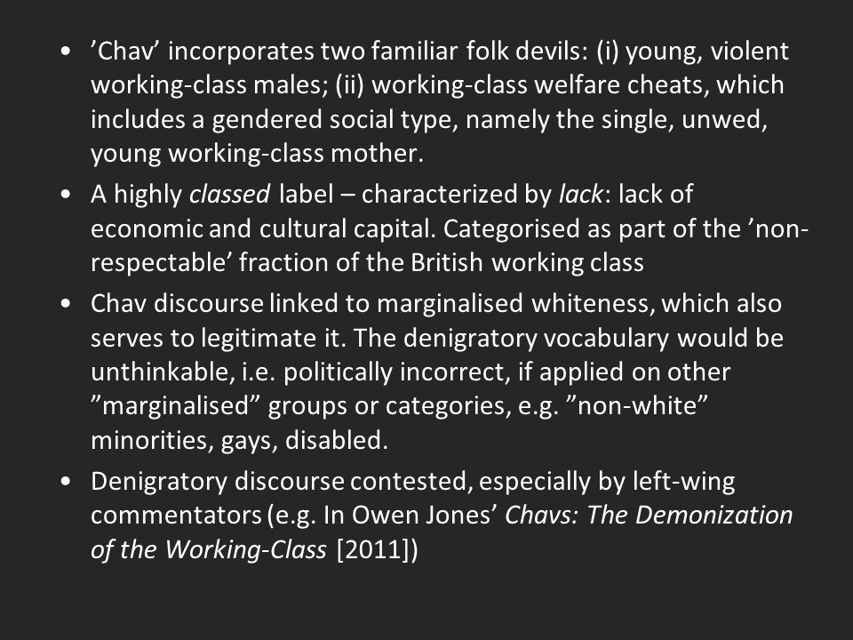 'Chav' incorporates two familiar folk devils: (i) young, violent working-class males; (ii) working-class welfare cheats, which includes a gendered social type, namely the single, unwed, young working-class mother.