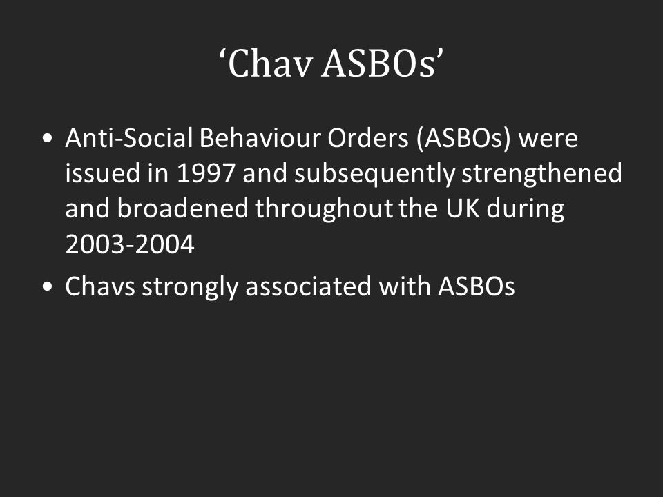 'Chav ASBOs' Anti-Social Behaviour Orders (ASBOs) were issued in 1997 and subsequently strengthened and broadened throughout the UK during 2003-2004.