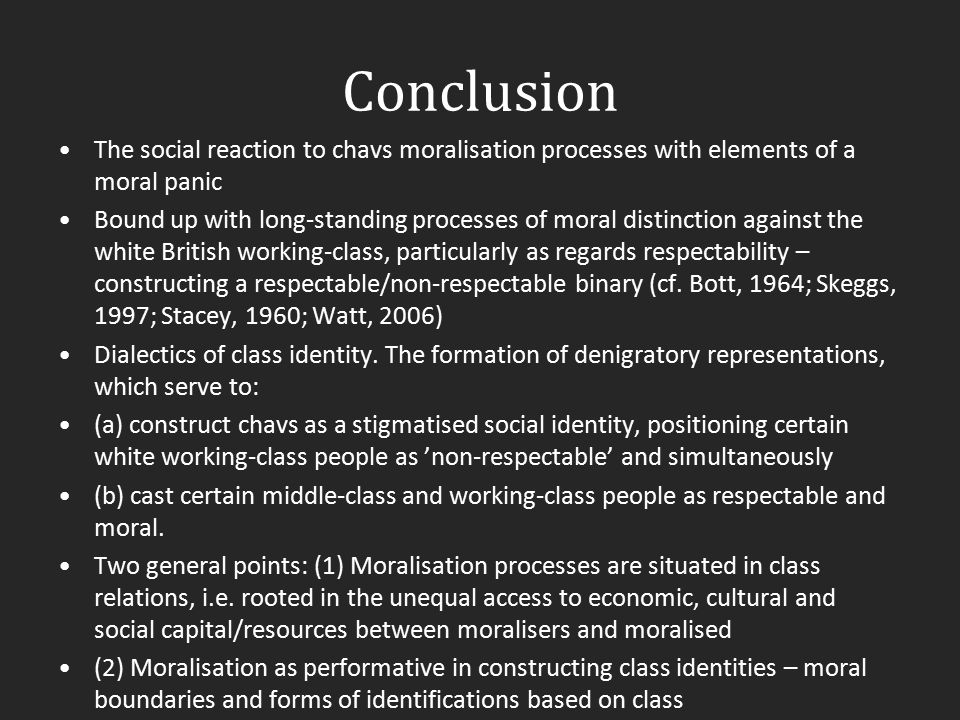 Conclusion The social reaction to chavs moralisation processes with elements of a moral panic.