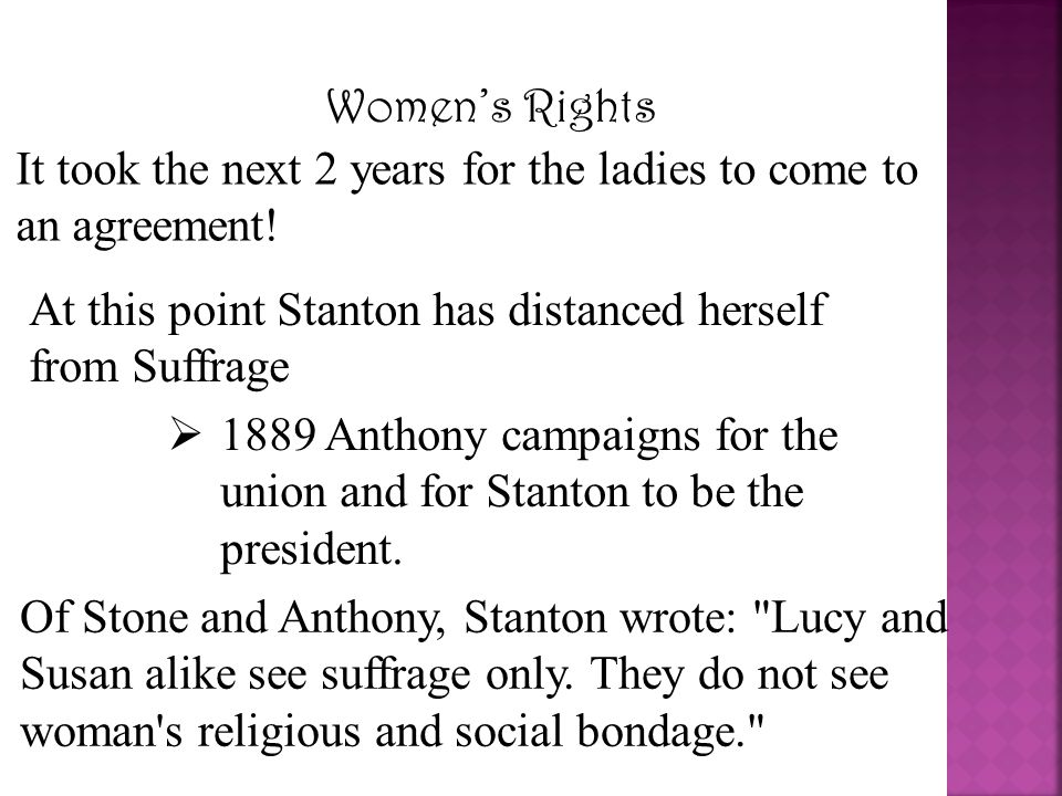 Women's Rights It took the next 2 years for the ladies to come to an agreement! At this point Stanton has distanced herself from Suffrage.