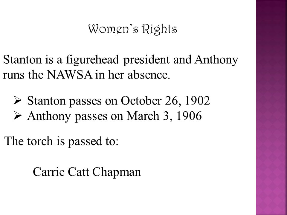 Women's Rights Stanton is a figurehead president and Anthony runs the NAWSA in her absence. Stanton passes on October 26, 1902.