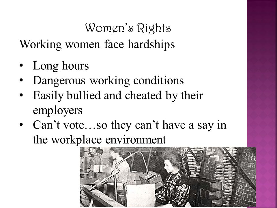 Women's Rights Working women face hardships. Long hours. Dangerous working conditions. Easily bullied and cheated by their employers.