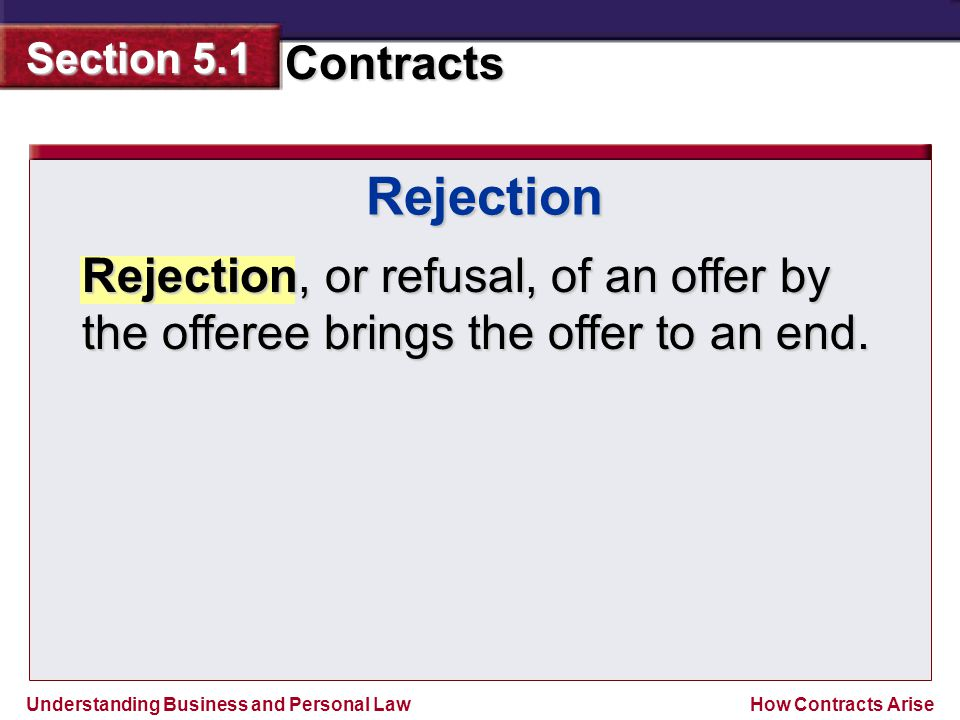 Rejection Rejection, or refusal, of an offer by the offeree brings the offer to an end.