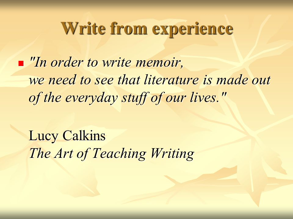 Write from experience In order to write memoir, we need to see that literature is made out of the everyday stuff of our lives.