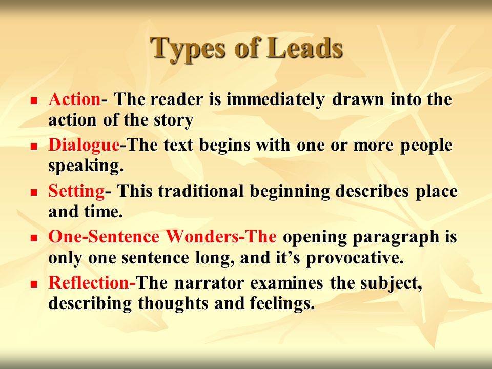 Types of Leads Action- The reader is immediately drawn into the action of the story. Dialogue-The text begins with one or more people speaking.