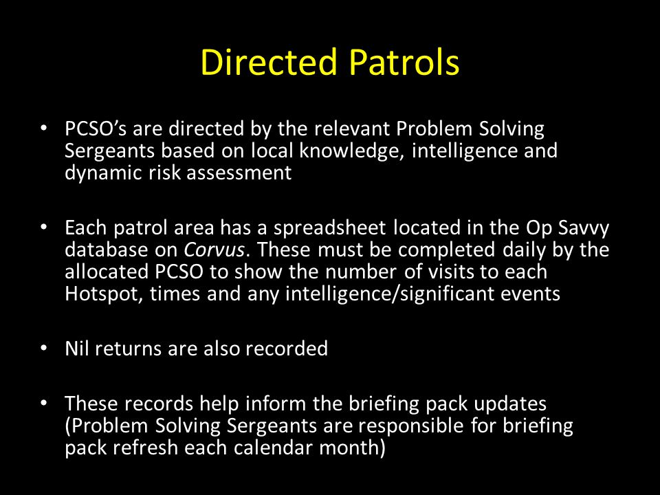 Directed Patrols PCSO's are directed by the relevant Problem Solving Sergeants based on local knowledge, intelligence and dynamic risk assessment.