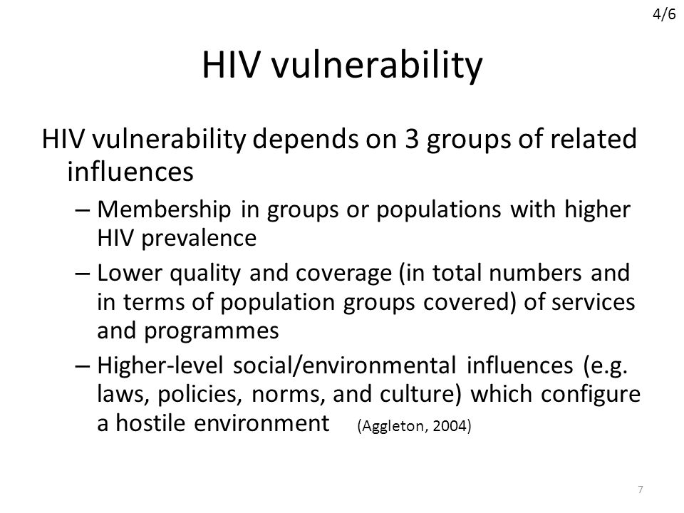 4/6 HIV vulnerability. HIV vulnerability depends on 3 groups of related influences. Membership in groups or populations with higher HIV prevalence.
