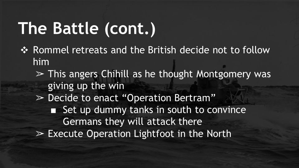 The Battle (cont.) Rommel retreats and the British decide not to follow him. This angers Chihill as he thought Montgomery was giving up the win.
