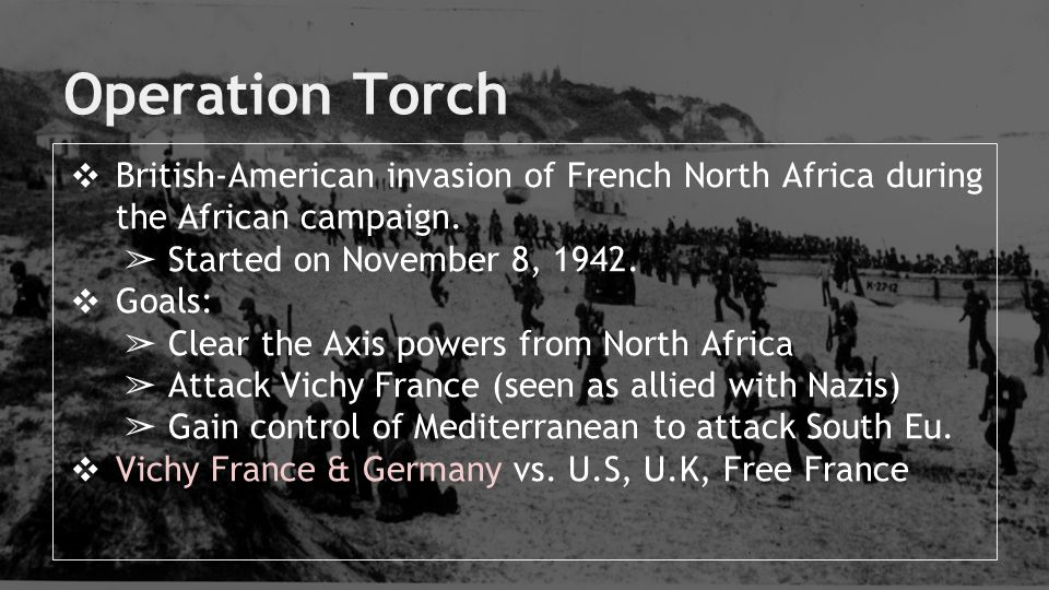 Operation Torch British-American invasion of French North Africa during the African campaign. Started on November 8, 1942.