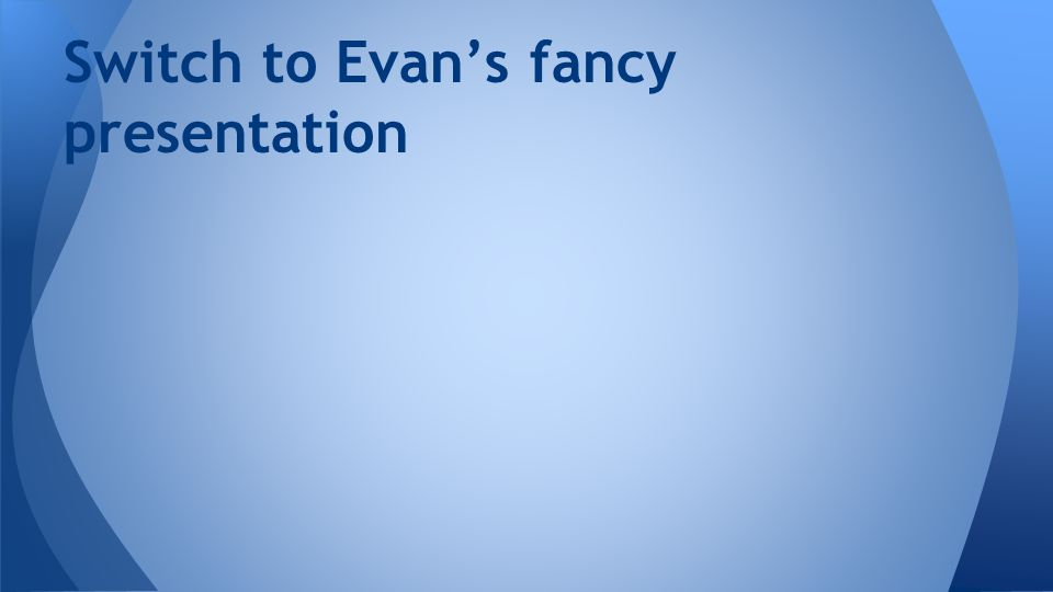 Switch to Evan's fancy presentation