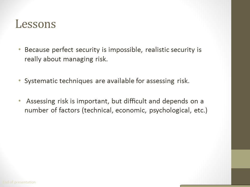 Lessons Because perfect security is impossible, realistic security is really about managing risk.