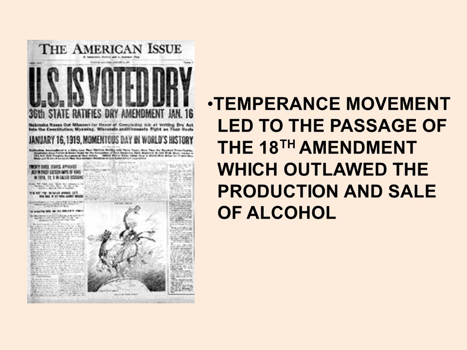 TEMPERANCE MOVEMENT LED TO THE PASSAGE OF. THE 18TH AMENDMENT. WHICH OUTLAWED THE. PRODUCTION AND SALE.
