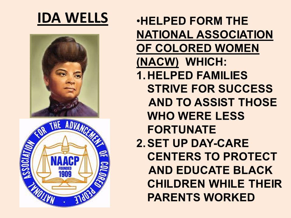 IDA WELLS HELPED FORM THE NATIONAL ASSOCIATION OF COLORED WOMEN (NACW) WHICH: HELPED FAMILIES STRIVE FOR SUCCESS.