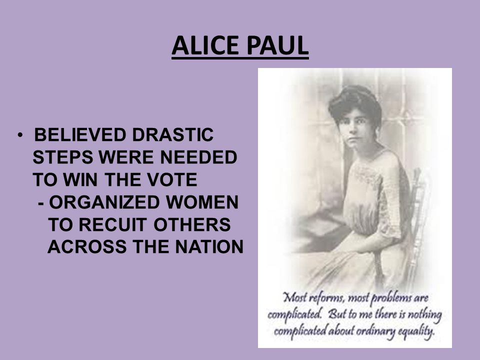 ALICE PAUL BELIEVED DRASTIC STEPS WERE NEEDED TO WIN THE VOTE