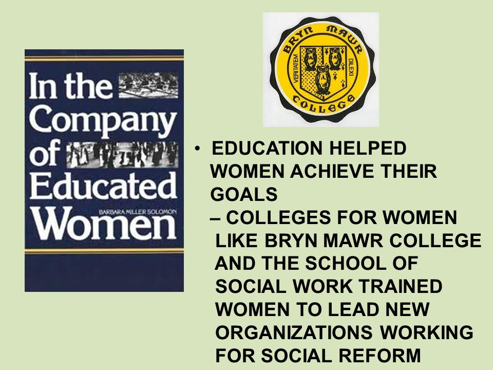 EDUCATION HELPED WOMEN ACHIEVE THEIR. GOALS. – COLLEGES FOR WOMEN. LIKE BRYN MAWR COLLEGE. AND THE SCHOOL OF.