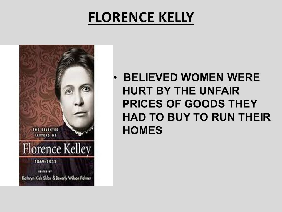FLORENCE KELLY BELIEVED WOMEN WERE HURT BY THE UNFAIR
