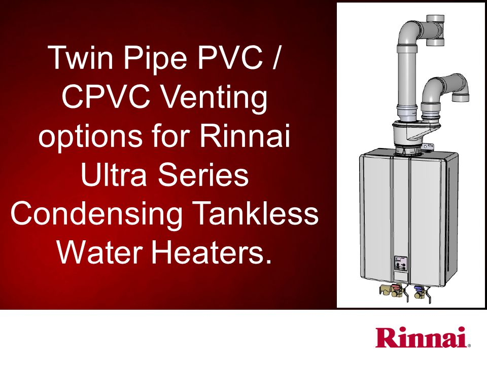Twin Pipe PVC / CPVC Venting options for Rinnai Ultra Series Condensing Tankless Water Heaters.