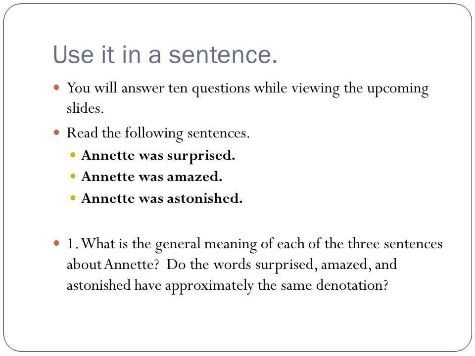 Use it in a sentence. You will answer ten questions while viewing the upcoming slides. Read the following sentences.