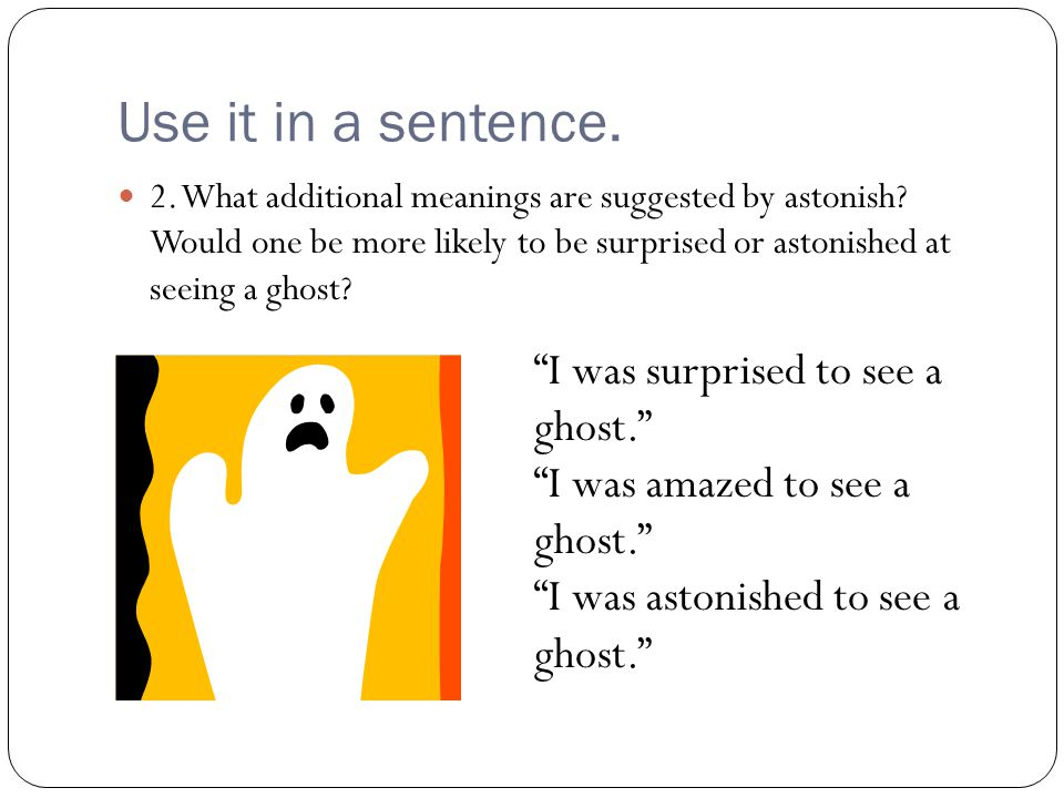 Use it in a sentence. I was surprised to see a ghost.