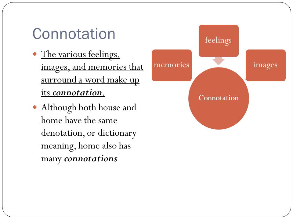 Connotation Connotation. memories. feelings. images. The various feelings, images, and memories that surround a word make up its connotation.