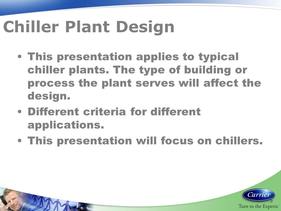 Chiller Plant Design This presentation applies to typical chiller plants. The type of building or process the plant serves will affect the design.