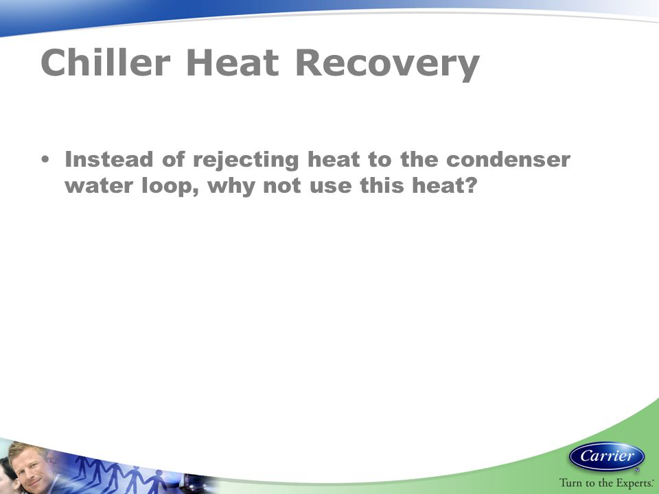 Chiller Heat Recovery Instead of rejecting heat to the condenser water loop, why not use this heat