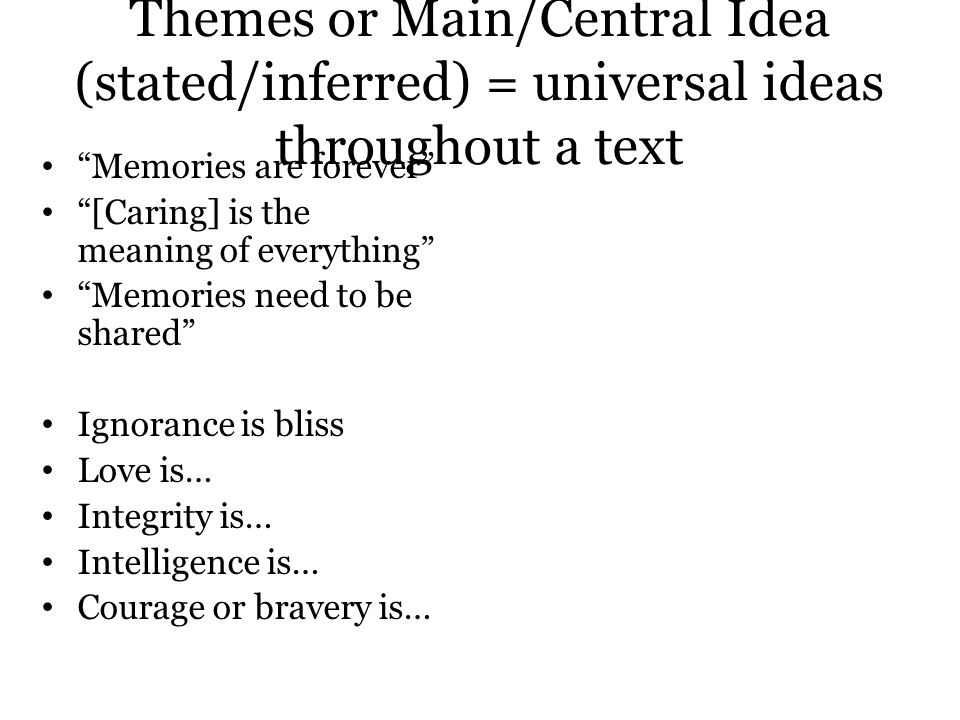 Themes or Main/Central Idea (stated/inferred) = universal ideas throughout a text