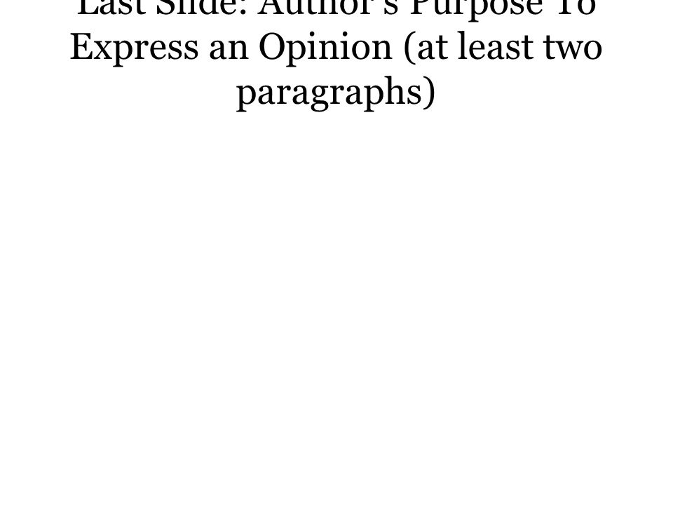 Last Slide: Author's Purpose To Express an Opinion (at least two paragraphs)