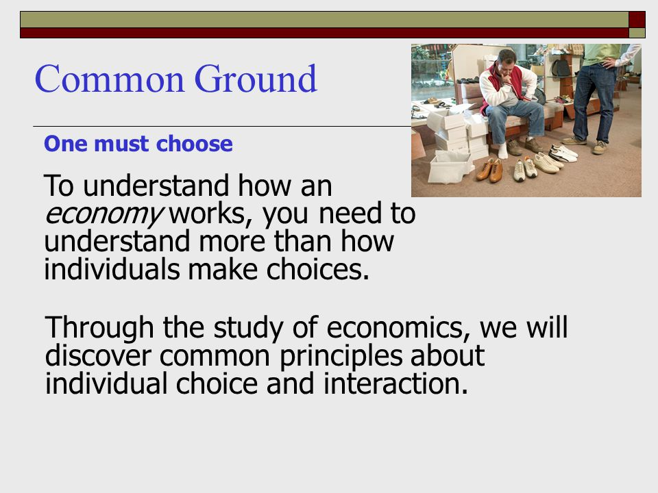 Common Ground One must choose. To understand how an economy works, you need to understand more than how individuals make choices.