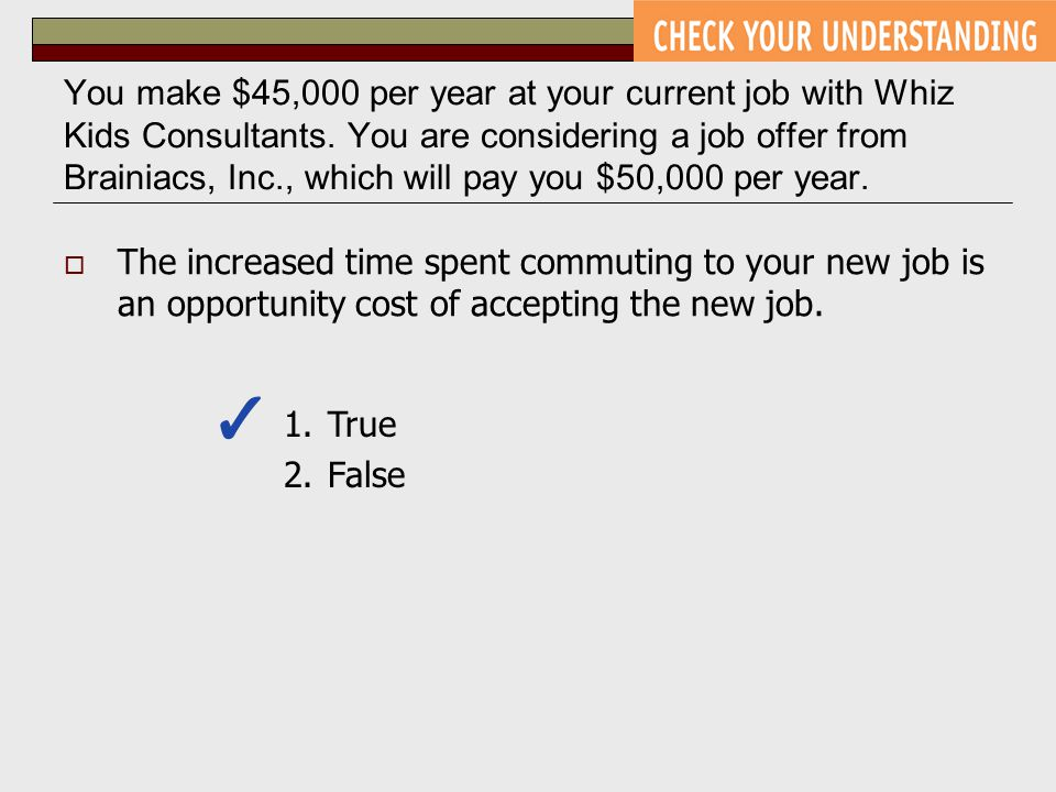 You make $45,000 per year at your current job with Whiz Kids Consultants. You are considering a job offer from Brainiacs, Inc., which will pay you $50,000 per year.