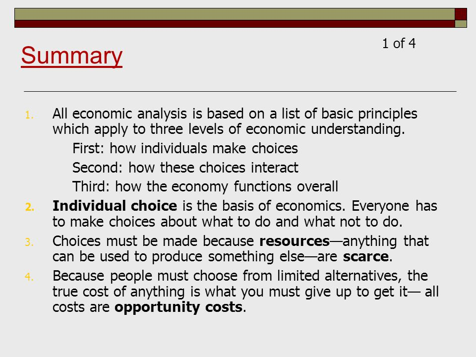 1 of 4 Summary. All economic analysis is based on a list of basic principles which apply to three levels of economic understanding.