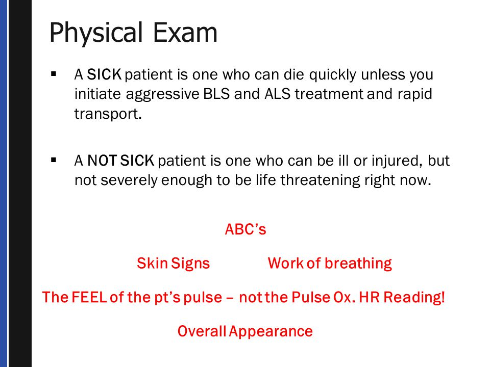 Physical Exam A SICK patient is one who can die quickly unless you initiate aggressive BLS and ALS treatment and rapid transport.