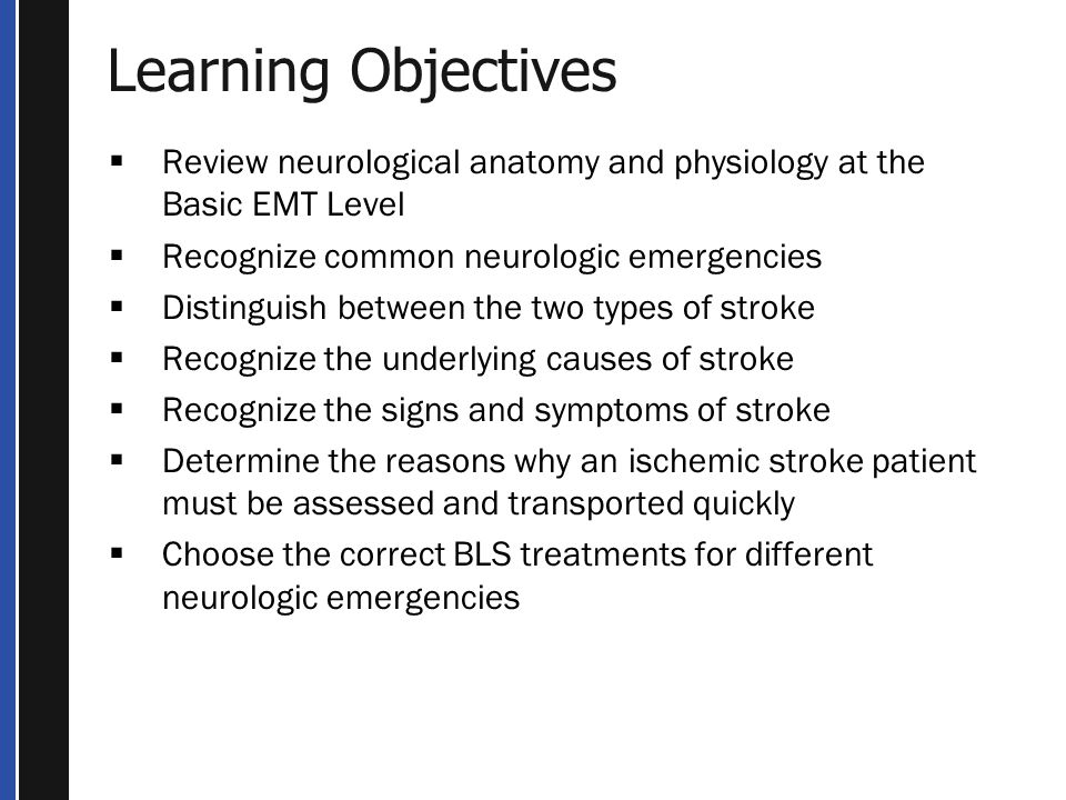 Learning Objectives Review neurological anatomy and physiology at the Basic EMT Level. Recognize common neurologic emergencies.