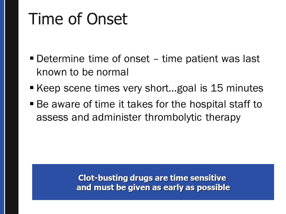 Time of Onset Determine time of onset – time patient was last known to be normal. Keep scene times very short…goal is 15 minutes.