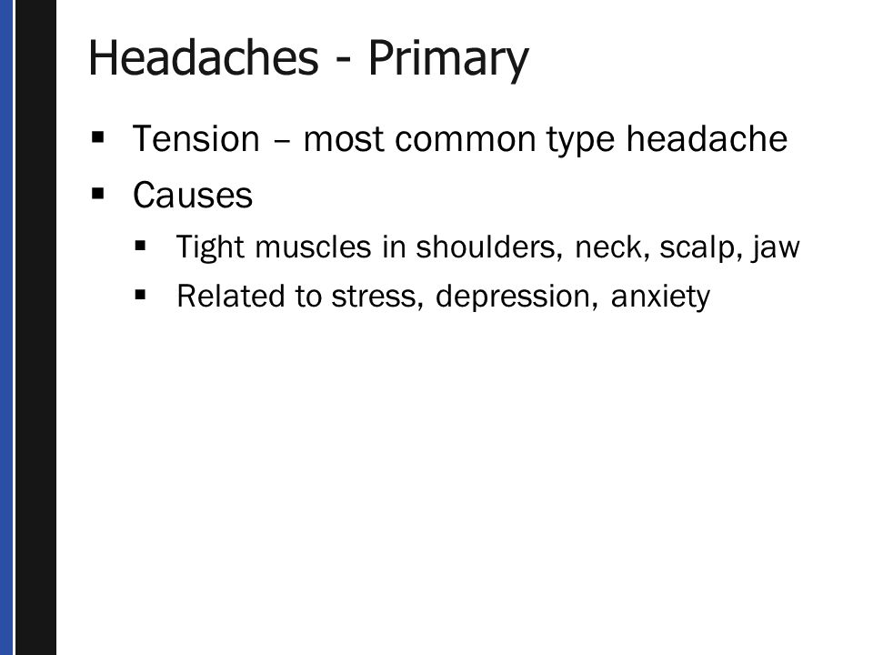 Headaches - Primary Tension – most common type headache Causes