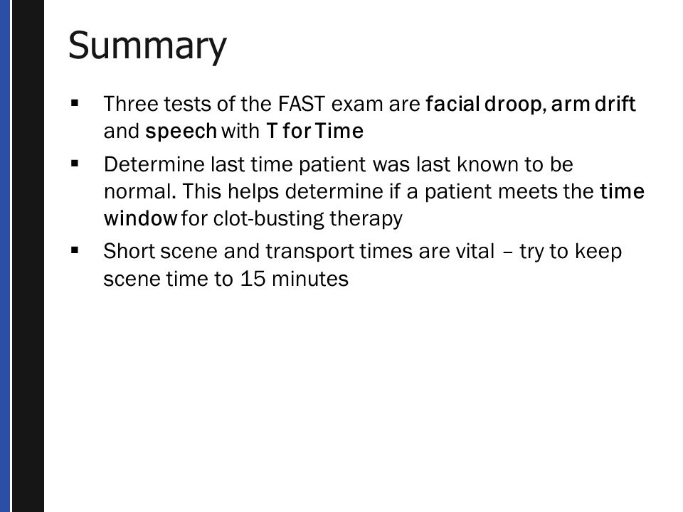 Summary Three tests of the FAST exam are facial droop, arm drift and speech with T for Time.