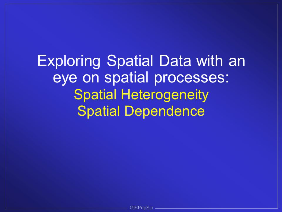 Exploring Spatial Data with an eye on spatial processes: Spatial Heterogeneity Spatial Dependence