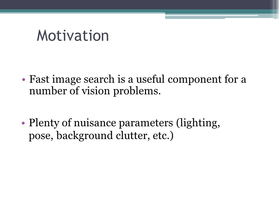 Motivation Fast image search is a useful component for a number of vision problems. Plenty of nuisance parameters (lighting,