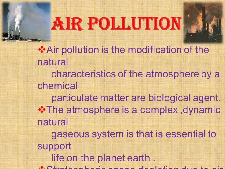 AIR POLLUTION Air pollution is the modification of the natural