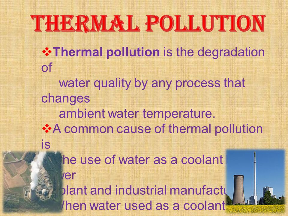 THERMAL POLLUTION Thermal pollution is the degradation of