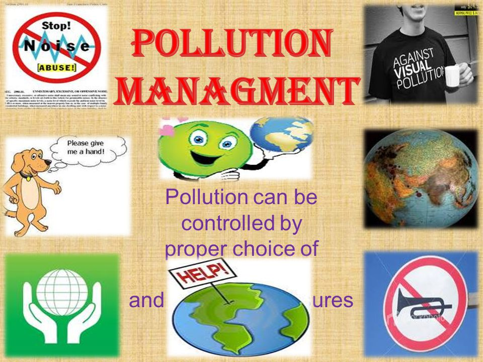 POLLUTION MANAGMENT Pollution can be controlled by
