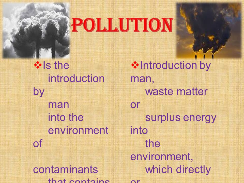POLLUTION Is the introduction by man into the environment of