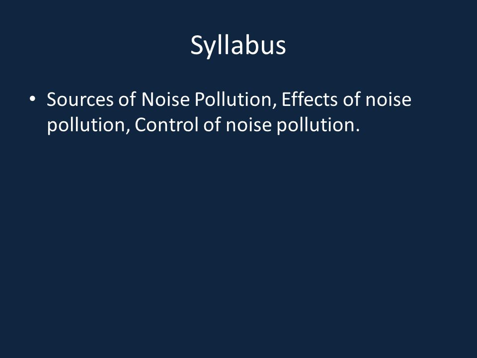 Syllabus Sources of Noise Pollution, Effects of noise pollution, Control of noise pollution.