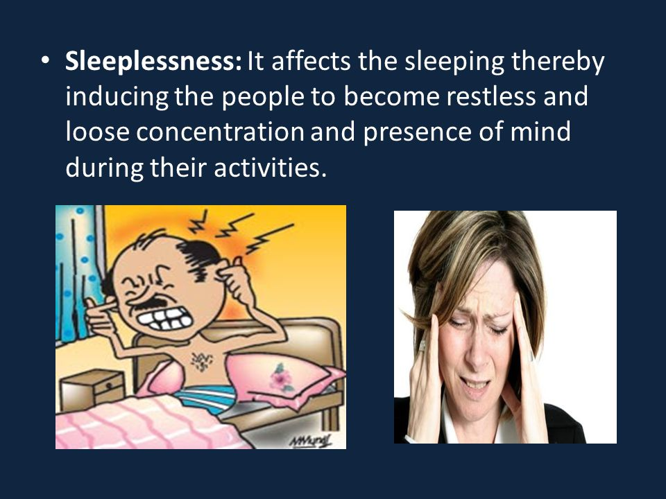 Sleeplessness: It affects the sleeping thereby inducing the people to become restless and loose concentration and presence of mind during their activities.
